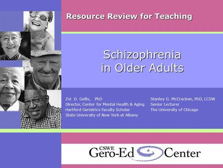 Schizophrenia in Older Adults Zvi D. Gellis, PhDStanley G. McCracken, PhD, LCSW Director, Center for Mental Health & AgingSenior Lecturer Hartford Geriatrics.