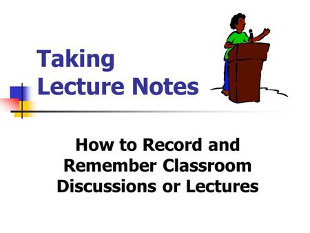 Taking Lecture Notes How to Record and Remember Classroom Discussions or Lectures.