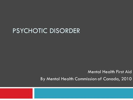 PSYCHOTIC DISORDER Mental Health First Aid By Mental Health Commission of Canada, 2010.