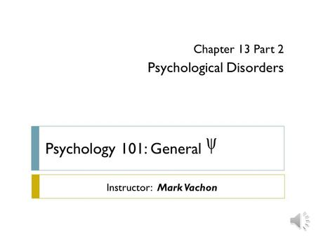 Psychology 101: General  Chapter 13 Part 2 Psychological Disorders Instructor: Mark Vachon.