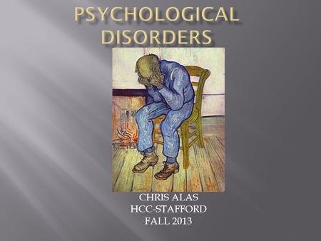 CHRIS ALAS HCC-STAFFORD FALL 2013.  Psychological disorder - Abnormal behavior pattern that involves a disturbance of psychological functioning or behavior.