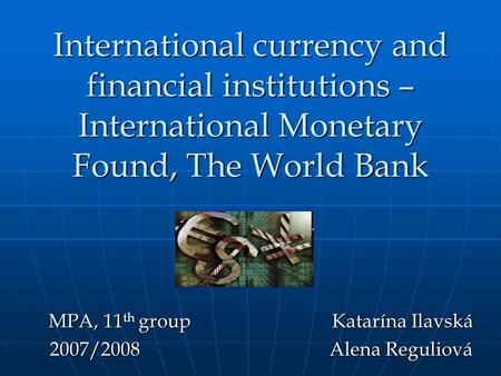 International currency and financial institutions – International Monetary Found, The World Bank MPA, 11 th group Katarína Ilavská 2007/2008 Alena Reguliová.