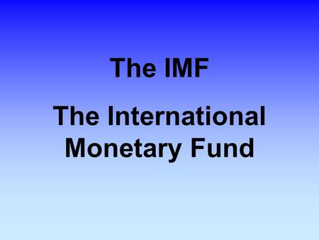 The IMF The International Monetary Fund. The IMF The IMF is the world's central organization for international monetary cooperation. It is an organization.