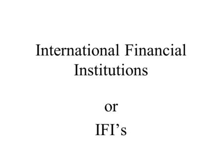 International Financial Institutions or IFI's. Multilateral Development Banks (MDB's) Are international financial institutions that focus on helping poorer.