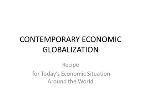 CONTEMPORARY ECONOMIC GLOBALIZATION Recipe for Today's Economic Situation Around the World.