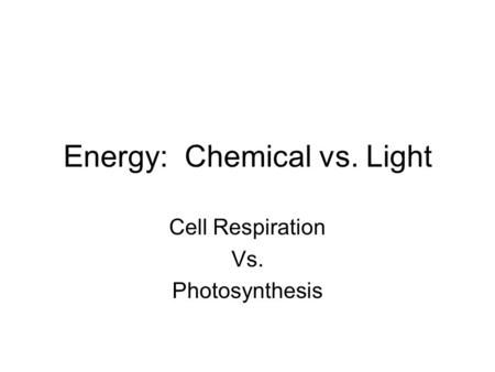 Energy: Chemical vs. Light Cell Respiration Vs. Photosynthesis.