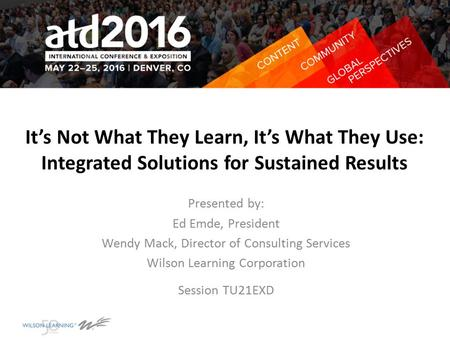 It's Not What They Learn, It's What They Use: Integrated Solutions for Sustained Results Presented by: Ed Emde, President Wendy Mack, Director of Consulting.