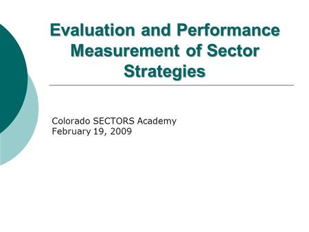 Evaluation and Performance Measurement of Sector Strategies Colorado SECTORS Academy February 19, 2009.