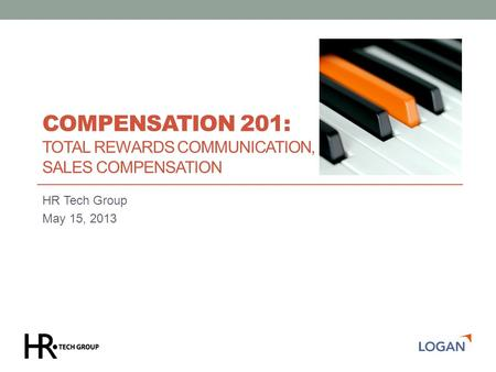 COMPENSATION 201: TOTAL REWARDS COMMUNICATION, SALES COMPENSATION HR Tech Group May 15, 2013.