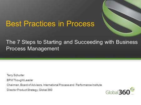1 Copyright 2009 © All rights reserved. Global 360 Inc. 1 The 7 Steps to Starting and Succeeding with Business Process Management Terry Schurter BPM Thought.