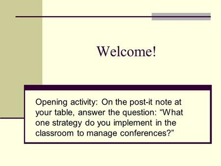 "Welcome! Opening activity: On the post-it note at your table, answer the question: ""What one strategy do you implement in the classroom to manage conferences?"""