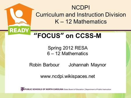 """FOCUS"" on CCSS-M Spring 2012 RESA 6 – 12 Mathematics Robin BarbourJohannah Maynor www.ncdpi.wikispaces.net NCDPI Curriculum and Instruction Division K."
