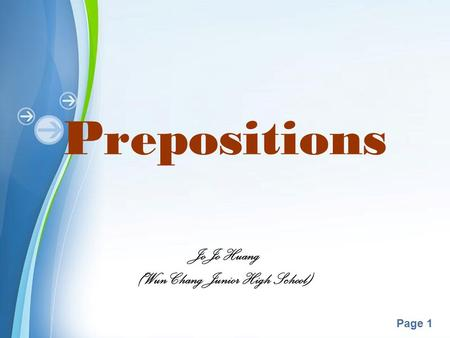 Powerpoint Templates Page 1 Prepositions JoJo Huang (Wun Chang Junior High School)