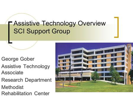 Assistive Technology Overview SCI Support Group George Gober Assistive Technology Associate Research Department Methodist Rehabilitation Center.
