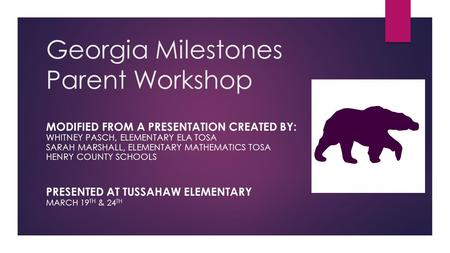 Georgia Milestones Parent Workshop MODIFIED FROM A PRESENTATION CREATED BY: WHITNEY PASCH, ELEMENTARY ELA TOSA SARAH MARSHALL, ELEMENTARY MATHEMATICS TOSA.