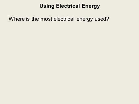 Using Electrical Energy Where is the most electrical energy used?