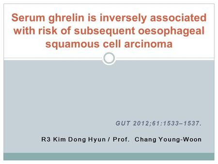GUT 2012;61:1533–1537. R3 Kim Dong Hyun / Prof. Chang Young-Woon Serum ghrelin is inversely associated with risk of subsequent oesophageal squamous cell.