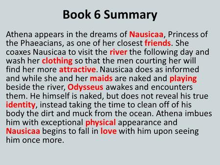 Book 6 Summary Athena appears in the dreams of Nausicaa, Princess of the Phaeacians, as one of her closest friends. She coaxes Nausicaa to visit the river.