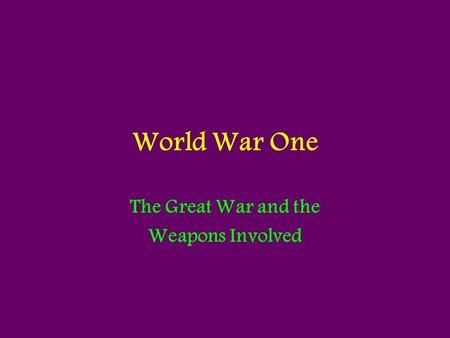 World War One The Great War and the Weapons Involved.