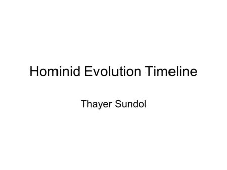 Hominid Evolution Timeline Thayer Sundol. 4.4-3.8 million years ago Ardipithecus ramidus, Ardi Not yet a direct link to humans, but research is being.