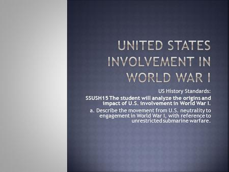 US History Standards: SSUSH15 The student will analyze the origins and impact of U.S. involvement in World War I. a. Describe the movement from U.S. neutrality.