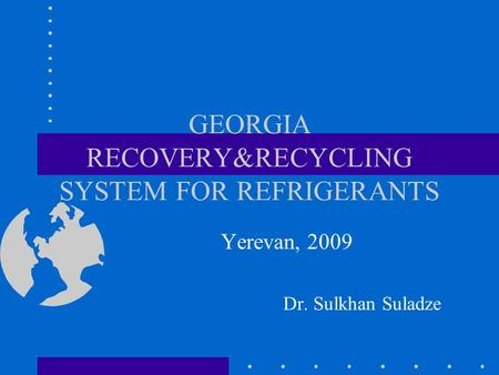 GEORGIA RECOVERY&RECYCLING SYSTEM FOR REFRIGERANTS Yerevan, 2009 Dr. Sulkhan Suladze.