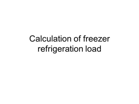 Calculation of freezer refrigeration load. Freezing time Freezer type Freezer operating temperature Refrigeration system and operating condition Air speed.