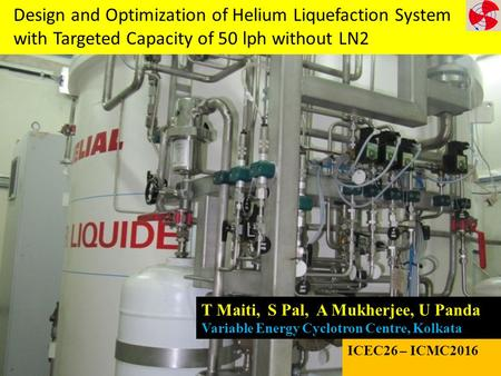 L Design and Optimization of Helium Liquefaction System with Targeted Capacity of 50 lph without LN2 T Maiti, S Pal, A Mukherjee, U Panda Variable Energy.
