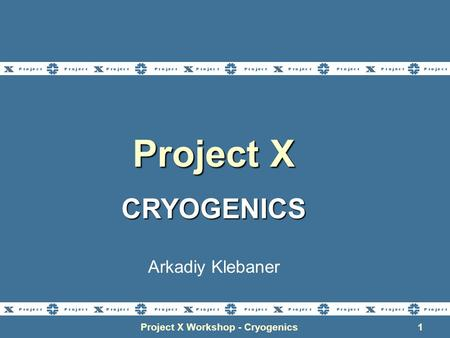 Project X Workshop - Cryogenics1 Project X CRYOGENICS Arkadiy Klebaner.