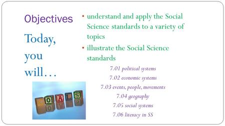Objectives understand and apply the Social Science standards to a variety of topics illustrate the Social Science standards 7.01 political systems 7.02.