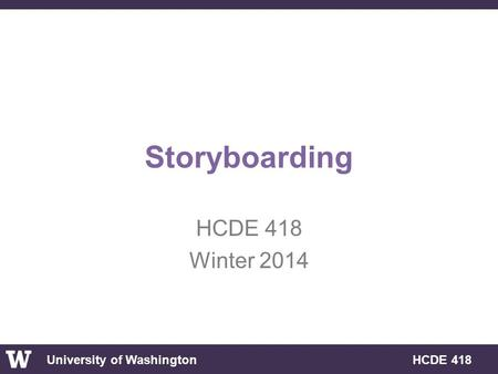 University of Washington HCDE 418 Storyboarding HCDE 418 Winter 2014.