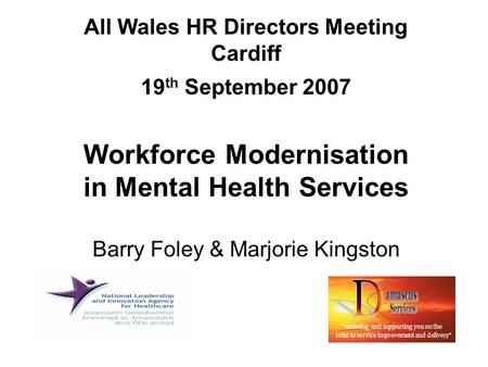 "All Wales HR Directors Meeting Cardiff 19 th September 2007 Workforce Modernisation in Mental Health Services Barry Foley & Marjorie Kingston ""Assisting."
