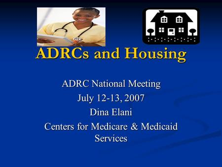 ADRCs and Housing ADRC National Meeting July 12-13, 2007 Dina Elani Centers for Medicare & Medicaid Services.