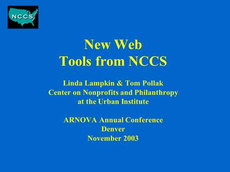 New Web Tools from NCCS Linda Lampkin & Tom Pollak Center on Nonprofits and Philanthropy at the Urban Institute ARNOVA Annual Conference Denver November.