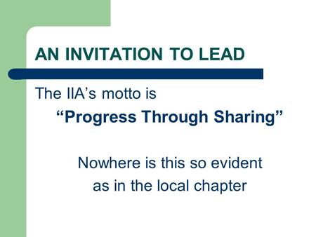 "AN INVITATION TO LEAD The IIA's motto is ""Progress Through Sharing"" Nowhere is this so evident as in the local chapter."