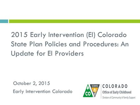 2015 Early Intervention (EI) Colorado State Plan Policies and Procedures: An Update for EI Providers Early Intervention Colorado October 2, 2015.