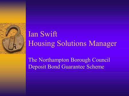Ian Swift Housing Solutions Manager The Northampton Borough Council Deposit Bond Guarantee Scheme.