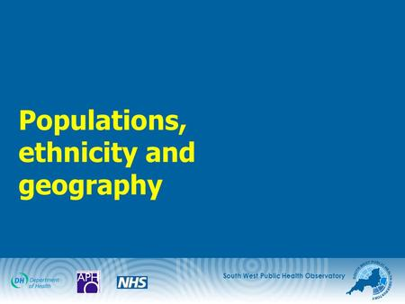 South West Public Health Observatory Populations, ethnicity and geography.