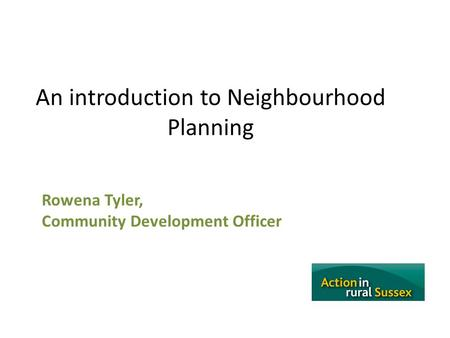 An introduction to Neighbourhood Planning Rowena Tyler, Community Development Officer.