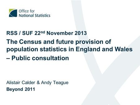 RSS / SUF 22 nd November 2013 The Census and future provision of population statistics in England and Wales – Public consultation Alistair Calder & Andy.