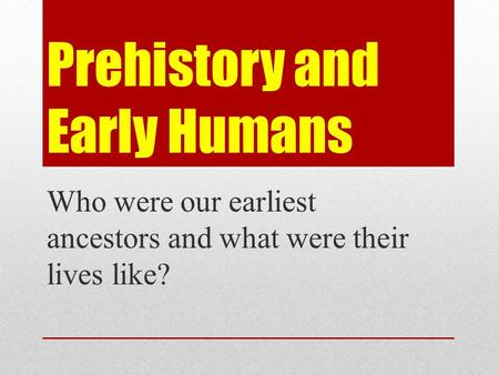 Prehistory and Early Humans Who were our earliest ancestors and what were their lives like?