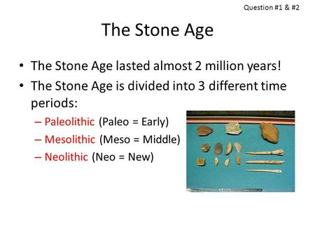 The Stone Age The Stone Age lasted almost 2 million years!