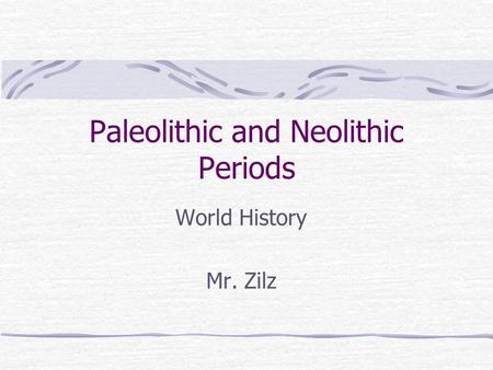 Paleolithic and Neolithic Periods World History Mr. Zilz.