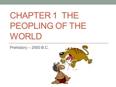 CHAPTER 1 THE PEOPLING OF THE WORLD Prehistory – 2500 B.C.