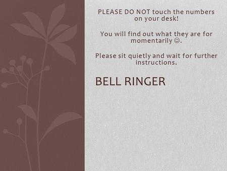 PLEASE DO NOT touch the numbers on your desk! You will find out what they are for momentarily. Please sit quietly and wait for further instructions. BELL.