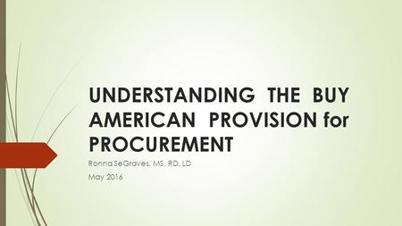 UNDERSTANDING THE BUY AMERICAN PROVISION for PROCUREMENT Ronna SeGraves, MS, RD, LD May 2016.