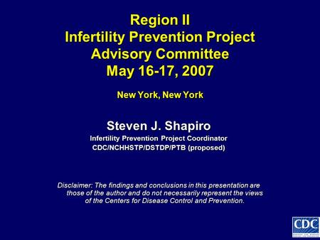 Region II Infertility Prevention Project Advisory Committee May 16-17, 2007 New York, New York Steven J. Shapiro Infertility Prevention Project Coordinator.