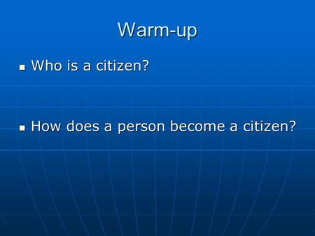 Warm-up Who is a citizen? Who is a citizen? How does a person become a citizen? How does a person become a citizen?