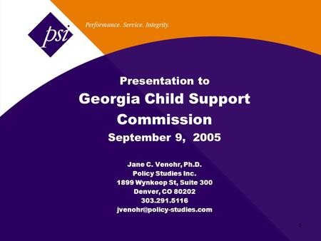 1 Presentation to Georgia Child Support Commission September 9, 2005 Jane C. Venohr, Ph.D. Policy Studies Inc. 1899 Wynkoop St, Suite 300 Denver, CO 80202.