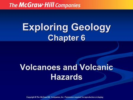 Copyright © The McGraw-Hill Companies, Inc. Permission required for reproduction or display. Exploring Geology Chapter 6 Volcanoes and Volcanic Hazards.